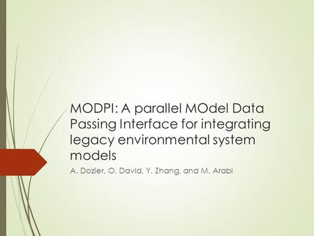 MODPI: A parallel MOdel Data Passing Interface for integrating legacy environmental system models A. Dozier, O. David, Y. Zhang, and M. Arabi.
