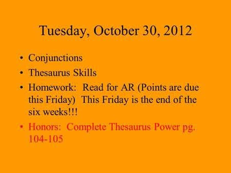 Tuesday, October 30, 2012 Conjunctions Thesaurus Skills Homework: Read for AR (Points are due this Friday) This Friday is the end of the six weeks!!! Honors: