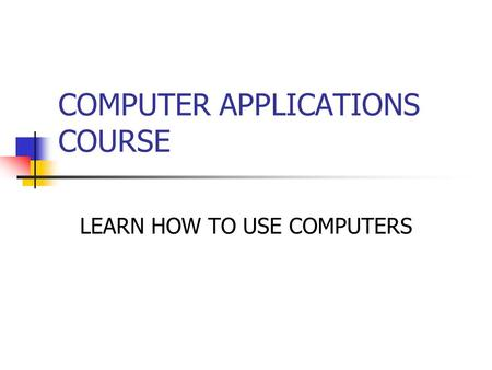 COMPUTER APPLICATIONS COURSE LEARN HOW TO USE COMPUTERS.