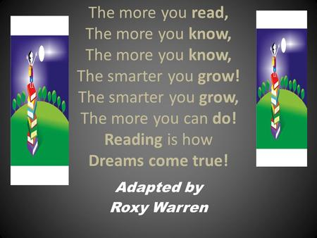 The more you read, The more you know, The more you know, The smarter you grow! The smarter you grow, The more you can do! Reading is how Dreams come true!
