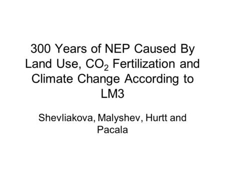 300 Years of NEP Caused By Land Use, CO 2 Fertilization and Climate Change According to LM3 Shevliakova, Malyshev, Hurtt and Pacala.