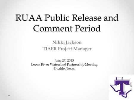 RUAA Public Release and Comment Period Nikki Jackson TIAER Project Manager June 27, 2013 Leona River Watershed Partnership Meeting Uvalde, Texas.