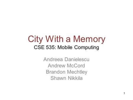 1 City With a Memory CSE 535: Mobile Computing Andreea Danielescu Andrew McCord Brandon Mechtley Shawn Nikkila.