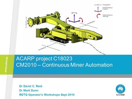 Dr David C. Reid Dr Mark Dunn RDTG Operator's Workshops Sept 2010 ACARP project C18023 CM2010 – Continuous Miner Automation.