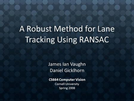 A Robust Method for Lane Tracking Using RANSAC James Ian Vaughn Daniel Gicklhorn CS664 Computer Vision Cornell University Spring 2008.