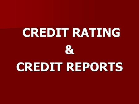 CREDIT RATING CREDIT RATING& CREDIT REPORTS. Credit Reports A credit report is a document which includes information on your level of indebtedness and.