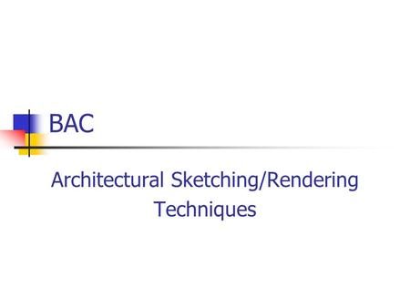 BAC Architectural Sketching/Rendering Techniques.