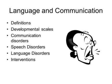 Language and Communication Definitions Developmental scales Communication disorders Speech Disorders Language Disorders Interventions.