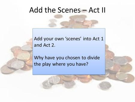 Add your own 'scenes' into Act 1 and Act 2. Why have you chosen to divide the play where you have? Add your own 'scenes' into Act 1 and Act 2. Why have.