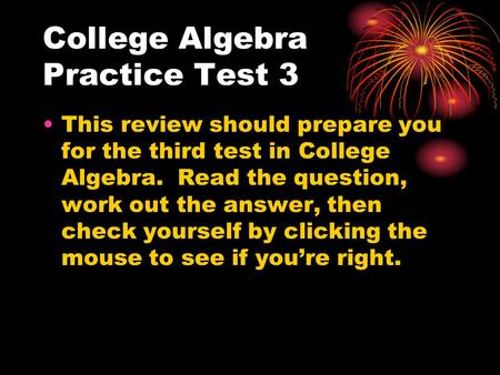 College Algebra Practice Test 3 This review should prepare you for the third test in College Algebra. Read the question, work out the answer, then check.