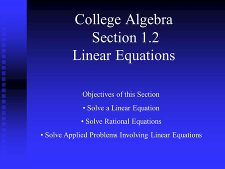 College Algebra Section 1.2 Linear Equations Objectives of this Section Solve a Linear Equation Solve Rational Equations Solve Applied Problems Involving.