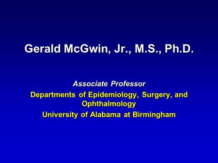 Gerald McGwin, Jr., M.S., Ph.D. Associate Professor Departments of Epidemiology, Surgery, and Ophthalmology University of Alabama at Birmingham.