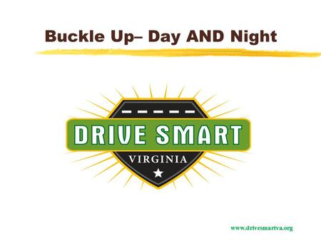 Www.drivesmartva.org Buckle Up– Day AND Night. www.drivesmartva.org In Virginia in 2012: 755 people died on our roadways 305 of those people were not.