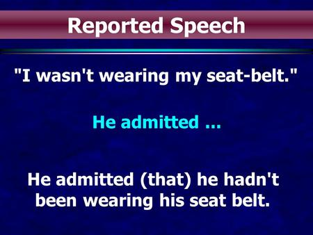 I wasn't wearing my seat-belt. He admitted... He admitted (that) he hadn't been wearing his seat belt. Reported Speech.