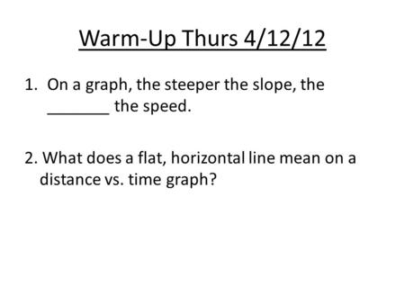 Warm-Up Thurs 4/12/12 On a graph, the steeper the slope, the _______ the speed. 2. What does a flat, horizontal line mean on a distance vs. time graph?