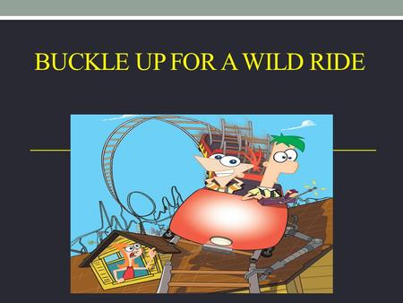 BUCKLE UP FOR A WILD RIDE. Seat belts saved over 75,000 from 2004 to 2008.