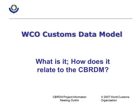 CBRDM Project Information Meeting: Dublin © 2007 World Customs Organization WCO Customs Data Model What is it; How does it relate to the CBRDM?