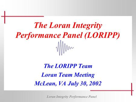 Loran Integrity Performance Panel The Loran Integrity Performance Panel (LORIPP) The LORIPP Team Loran Team Meeting McLean, VA July 30, 2002.