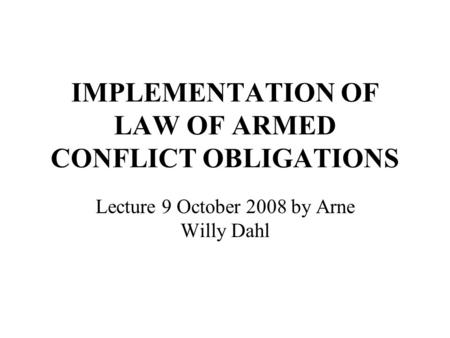 IMPLEMENTATION OF LAW OF ARMED CONFLICT OBLIGATIONS Lecture 9 October 2008 by Arne Willy Dahl.