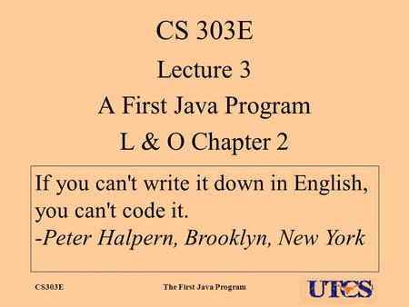 CS303EThe First Java Program1 CS 303E Lecture 3 A First Java Program L & O Chapter 2 If you can't write it down in English, you can't code it. -Peter Halpern,