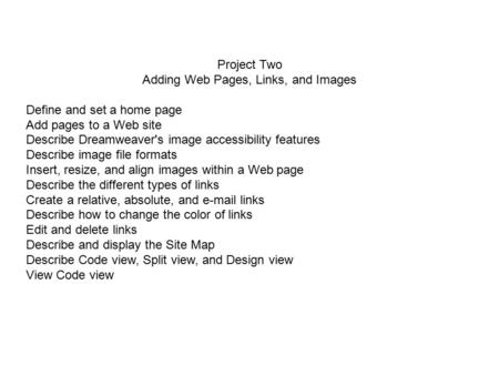 Project Two Adding Web Pages, Links, and Images Define and set a home page Add pages to a Web site Describe Dreamweaver's image accessibility features.