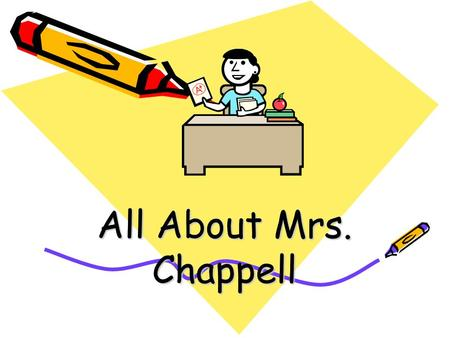 All About Mrs. Chappell. Mrs. Chappell – 3 rd Grade Hello, I am Mrs. Chappell. I will be your third grade teacher this year. This slideshow will help.