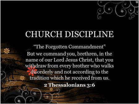 "CHURCH DISCIPLINE ""The Forgotten Commandment"" But we command you, brethren, in the name of our Lord Jesus Christ, that you withdraw from every brother."