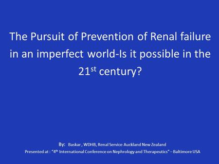 The Pursuit of Prevention of Renal failure in an imperfect world-Is it possible in the 21 st century? By: Baskar, WDHB, Renal Service Auckland New Zealand.