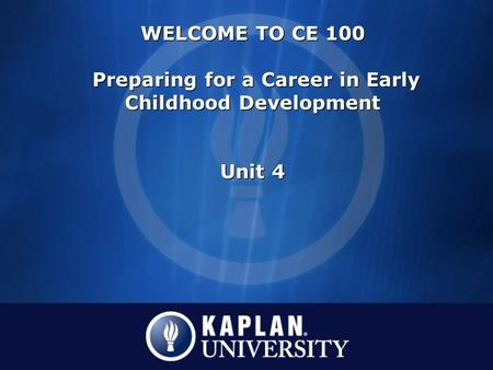 WELCOME TO CE 100 Preparing for a Career in Early Childhood Development Unit 4 WELCOME TO CE 100 Preparing for a Career in Early Childhood Development.