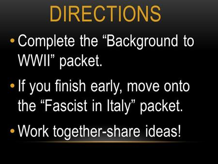"DIRECTIONS Complete the ""Background to WWII"" packet. If you finish early, move onto the ""Fascist in Italy"" packet. Work together-share ideas!"