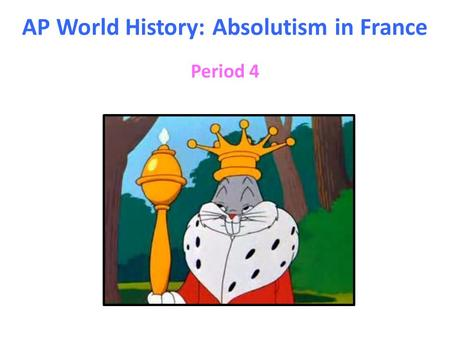 AP World History: Absolutism in France Period 4. I Who was Louis XIV (1638 – 1715)? A)Born into the Bourbon family of French monarchs, he took the throne.