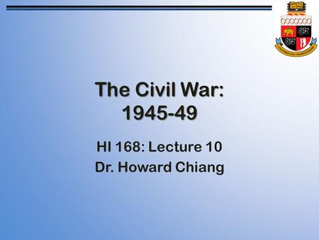 The Civil War: 1945-49 HI 168: Lecture 10 Dr. Howard Chiang.