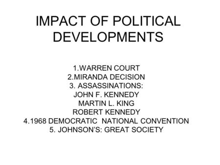 IMPACT OF POLITICAL DEVELOPMENTS 1.WARREN COURT 2.MIRANDA DECISION 3. ASSASSINATIONS: JOHN F. KENNEDY MARTIN L. KING ROBERT KENNEDY 4.1968 DEMOCRATIC NATIONAL.