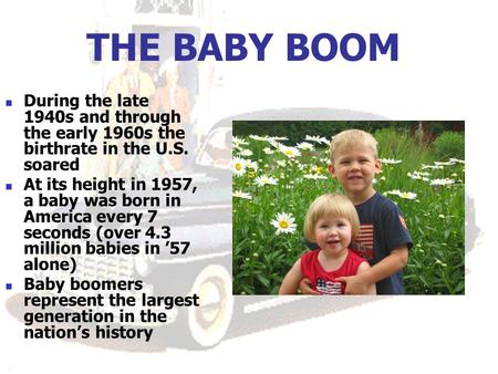 THE BABY BOOM During the late 1940s and through the early 1960s the birthrate in the U.S. soared At its height in 1957, a baby was born in America every.