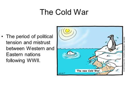 The Cold War The period of political tension and mistrust between Western and Eastern nations following WWII.