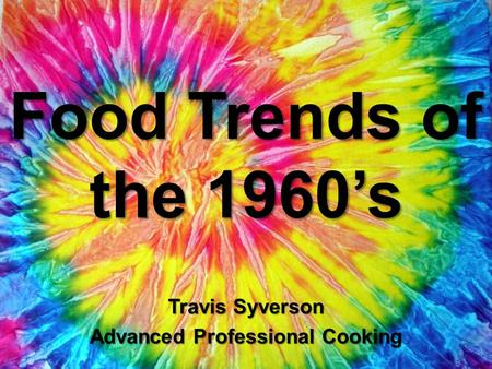 Food Trends of the 1960's Travis Syverson Advanced Professional Cooking.