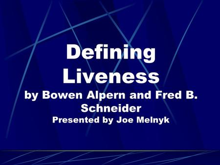 Defining Liveness by Bowen Alpern and Fred B. Schneider Presented by Joe Melnyk.