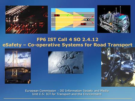 FP6 IST Call 4 SO 2.4.12 eSafety – Co-operative Systems for Road Transport European Commission - DG Information Society and Media Unit C.5: ICT for Transport.