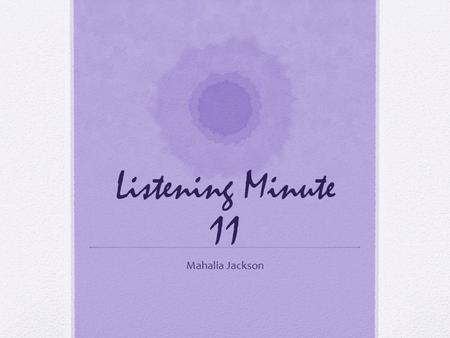 Listening Minute 11 Mahalia Jackson Listening Minute 11 Composer/Ye ar Mahalia Jackson 1969 Genre Gospel Title Put a little love in your heart Observations.