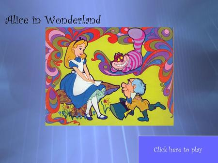 Alice in Wonderland Click here to play Game Board Question 3 Question 5 Question 2 Question 6 Question 8 Question 4 Question 7 Question 9 Question 10.