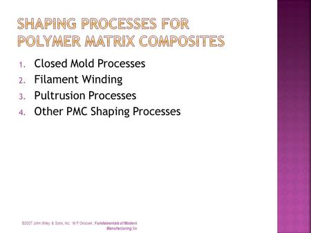 1. Closed Mold Processes 2. Filament Winding 3. Pultrusion Processes 4. Other PMC Shaping Processes ©2007 John Wiley & Sons, Inc. M P Groover, Fundamentals.