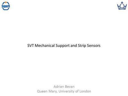 Adrian Bevan Queen Mary, University of London SVT Mechanical Support and Strip Sensors.