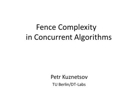 Fence Complexity in Concurrent Algorithms Petr Kuznetsov TU Berlin/DT-Labs.