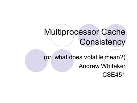 Multiprocessor Cache Consistency (or, what does volatile mean?) Andrew Whitaker CSE451.