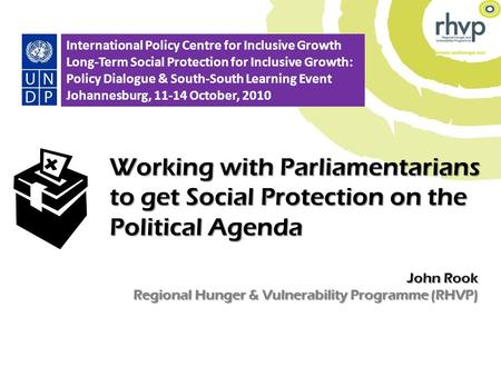 John Rook Regional Hunger & Vulnerability Programme (RHVP) Working with Parliamentarians to get Social Protection on the Political Agenda 1 International.