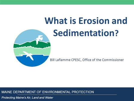 What is Erosion and Sedimentation ? Bill Laflamme CPESC, Office of the Commissioner MAINE DEPARTMENT OF ENVIRONMENTAL PROTECTION Protecting Maine's Air,