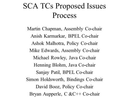 SCA TCs Proposed Issues Process Martin Chapman, Assembly Co-chair Anish Karmarkar, BPEL Co-chair Ashok Malhotra, Policy Co-chair Mike Edwards, Assembly.