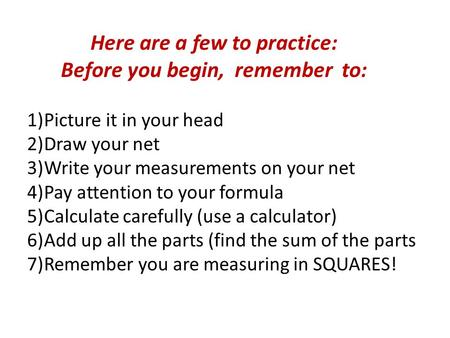 Here are a few to practice: Before you begin, remember to: 1)Picture it in your head 2)Draw your net 3)Write your measurements on your net 4)Pay attention.