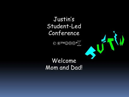 Justin's Student-Led Conference Welcome Mom and Dad! © ®™  * }:-]