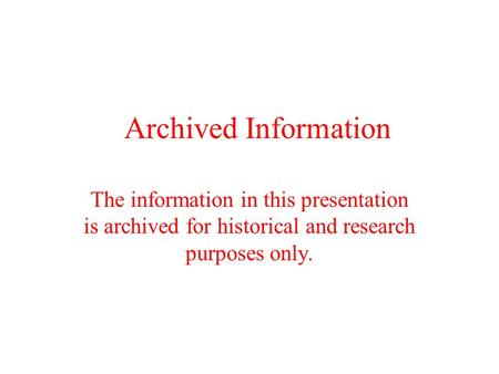 Archived Information The information in this presentation is archived for historical and research purposes only.